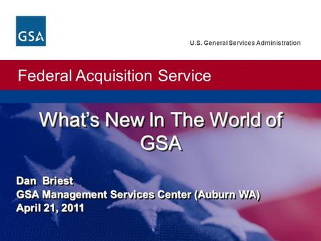 Federal Acquisition Service U.S. General Services Administration What's New In The World of GSA Dan Briest GSA Management Services Center (Auburn WA) April.