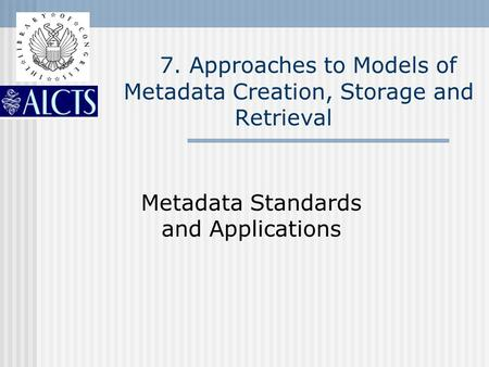 7. Approaches to Models of Metadata Creation, Storage and Retrieval Metadata Standards and Applications.