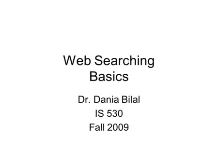 Web Searching Basics Dr. Dania Bilal IS 530 Fall 2009.
