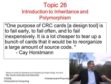 CS305j Introduction to Computing Inheritance and Polymorphism 1 Topic 26 Introduction to Inheritance and Polymorphism One purpose of CRC cards [a design.