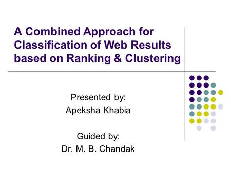A Combined Approach for Classification of Web Results based on Ranking & Clustering Presented by: Apeksha Khabia Guided by: Dr. M. B. Chandak.