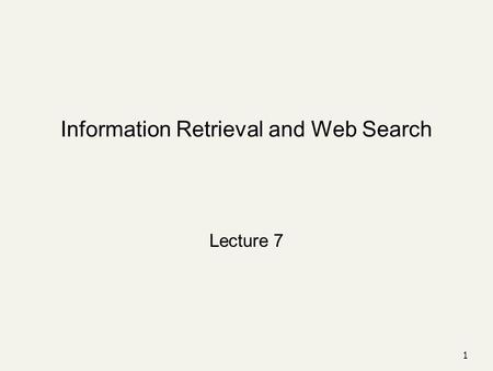 Information Retrieval and Web Search Lecture 7 1.