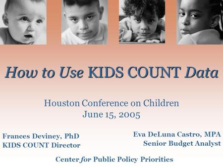 Center for Public Policy Prioritieswww.cppp.org How to Use KIDS COUNT Data How to Use KIDS COUNT Data Houston Conference on Children June 15, 2005 Frances.