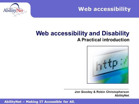 AbilityNet – Making IT Accessible for All. Web accessibility Web accessibility and Disability A Practical introduction Jon Gooday & Robin Christopherson.