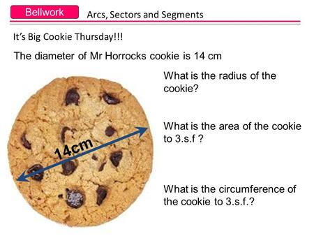 Bellwork It's Big Cookie Thursday!!! The diameter of Mr Horrocks cookie is 14 cm Arcs, Sectors and Segments 14cm What is the radius of the cookie? What.