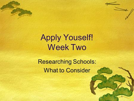 1 Apply Youself! Week Two Researching Schools: What to Consider.