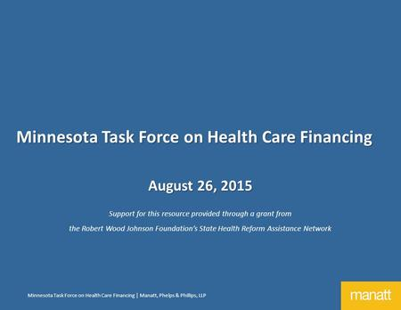 Minnesota Task Force on Health Care Financing | Manatt, Phelps & Phillips, LLP August 26, 2015 Support for this resource provided through a grant from.