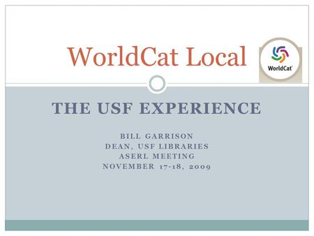 THE USF EXPERIENCE BILL GARRISON DEAN, USF LIBRARIES ASERL MEETING NOVEMBER 17-18, 2009 WorldCat Local.