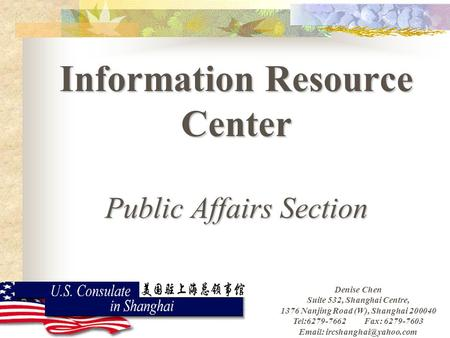 Information Resource Center Public Affairs Section Denise Chen Suite 532, Shanghai Centre, 1376 Nanjing Road (W), Shanghai 200040 Tel:6279-7662 Fax: 6279-7603.