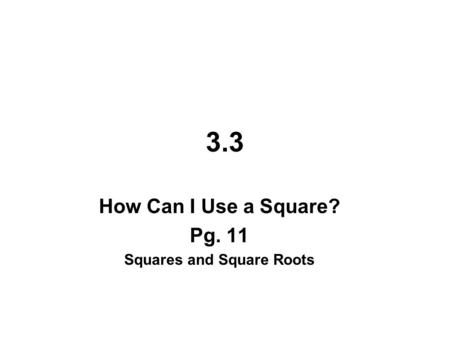 3.3 How Can I Use a Square? Pg. 11 Squares and Square Roots.