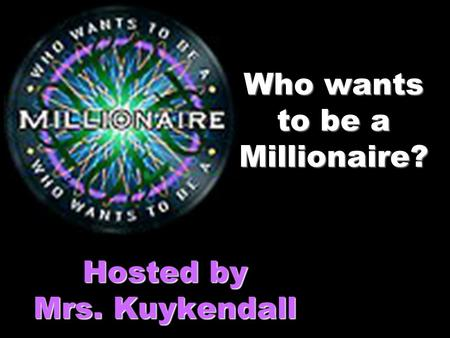 Who wants to be a Millionaire? Hosted by Mrs. Kuykendall.