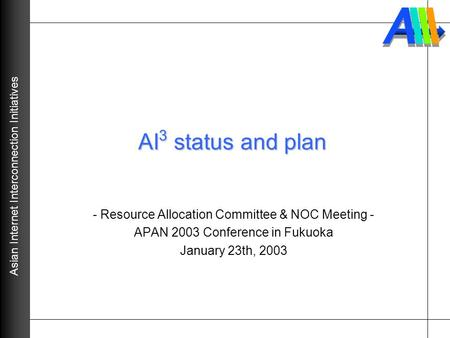 Asian Internet Interconnection Initiatives AI 3 status and plan - Resource Allocation Committee & NOC Meeting - APAN 2003 Conference in Fukuoka January.