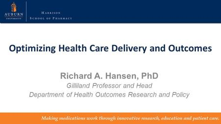 Optimizing Health Care Delivery and Outcomes Richard A. Hansen, PhD Gilliland Professor and Head Department of Health Outcomes Research and Policy.