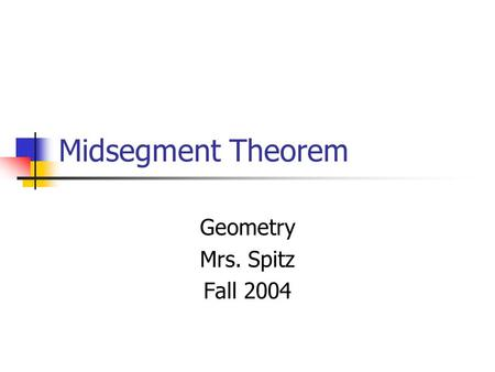 Midsegment Theorem Geometry Mrs. Spitz Fall 2004.