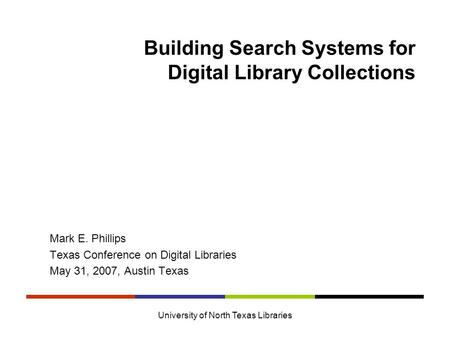University of North Texas Libraries Building Search Systems for Digital Library Collections Mark E. Phillips Texas Conference on Digital Libraries May.