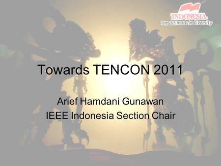 Towards TENCON 2011 Arief Hamdani Gunawan IEEE Indonesia Section Chair.
