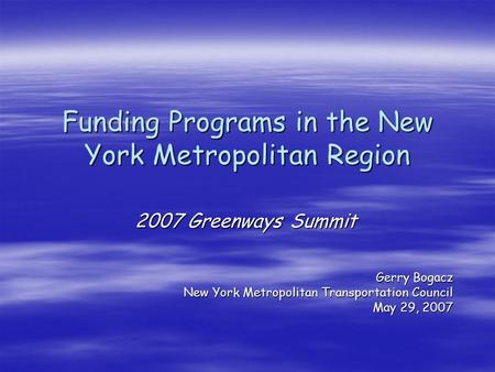 Funding Programs in the New York Metropolitan Region 2007 Greenways Summit Gerry Bogacz New York Metropolitan Transportation Council May 29, 2007.