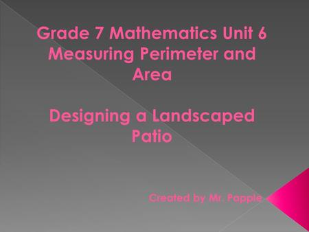 Grade 7 Mathematics Unit 6 Measuring Perimeter and Area Designing a Landscaped Patio Created by Mr. Papple.