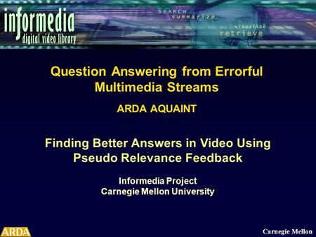Finding Better Answers in Video Using Pseudo Relevance Feedback Informedia Project Carnegie Mellon University Carnegie Mellon Question Answering from Errorful.