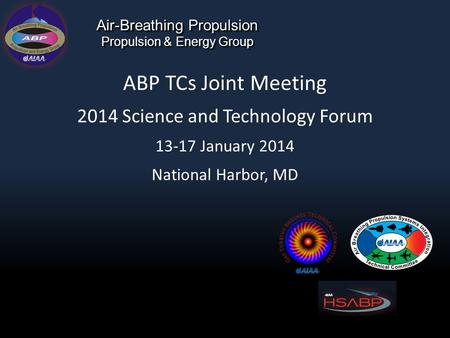 Air-Breathing Propulsion Propulsion & Energy Group ABP TCs Joint Meeting 2014 Science and Technology Forum 13-17 January 2014 National Harbor, MD.