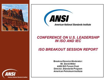 Nanotechnology Standards Panel CONFERENCE ON U.S. LEADERSHIP IN ISO AND IEC ISO BREAKOUT SESSION REPORT Breakout Session Moderator: Mr. David Miller ANSI.