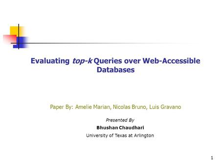 1 Evaluating top-k Queries over Web-Accessible Databases Paper By: Amelie Marian, Nicolas Bruno, Luis Gravano Presented By Bhushan Chaudhari University.