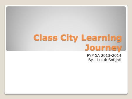 Class City Learning Journey PYP 5A 2013-2014 By : Luluk Sofijati.