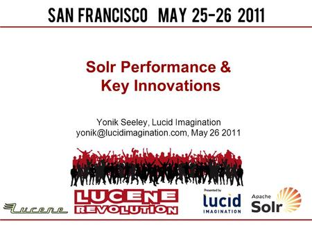 Solr Performance & Key Innovations Yonik Seeley, Lucid Imagination May 26 2011.