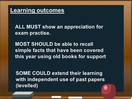 Learning outcomes ALL MUST show an appreciation for exam practise. MOST SHOULD be able to recall simple facts that have been covered this year using old.