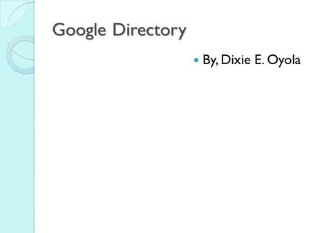 Google Directory By, Dixie E. Oyola. Google Directory The Google Web Directory integrates Google's sophisticated search technology with Open Directory.