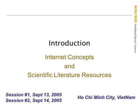 NCBI/WHO PubMed/Hinari Course Introduction Session #1, Sept 13, 2005 Session #2, Sept 14, 2005 Internet Concepts and Scientific Literature Resources Ho.