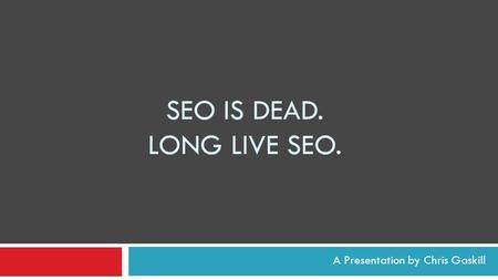 SEO IS DEAD. LONG LIVE SEO. A Presentation by Chris Gaskill.