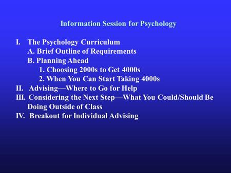 Information Session for Psychology I.The Psychology Curriculum A. Brief Outline of Requirements B. Planning Ahead 1. Choosing 2000s to Get 4000s 2. When.