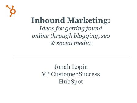 Inbound Marketing: Ideas for getting found online through blogging, seo & social media Jonah Lopin VP Customer Success HubSpot.