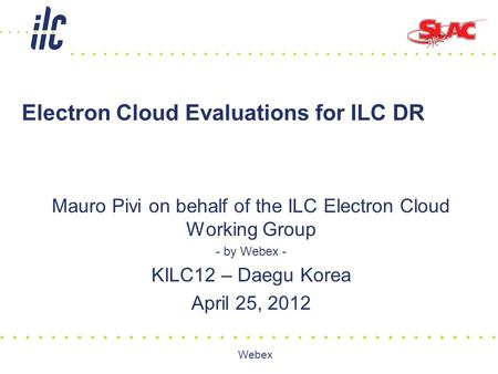 Webex Electron Cloud Evaluations for ILC DR Mauro Pivi on behalf of the ILC Electron Cloud Working Group - by Webex - KILC12 – Daegu Korea April 25, 2012.