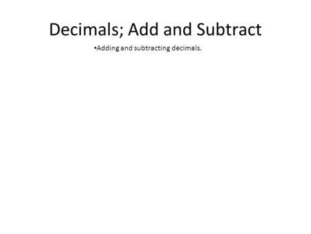 Decimals; Add and Subtract Adding and subtracting decimals.
