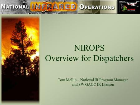 NIROPS Overview for Dispatchers Tom Mellin – National IR Program Manager and SW GACC IR Liaison.