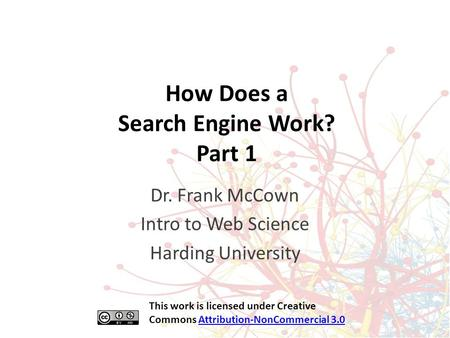 How Does a Search Engine Work? Part 1 Dr. Frank McCown Intro to Web Science Harding University This work is licensed under Creative Commons Attribution-NonCommercial.