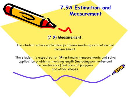 (7.9) Measurement. The student solves application problems involving estimation and measurement. The student is expected to: (A) estimate measurements.