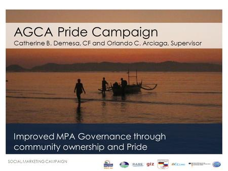 AGCA Pride Campaign Catherine B. Demesa, CF and Orlando C. Arciaga, Supervisor Improved MPA Governance through community ownership and Pride SOCIAL MARKETING.