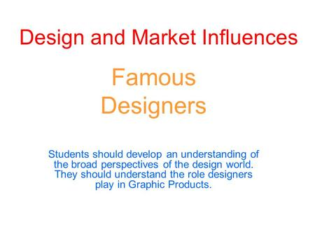 Design and Market Influences Famous Designers Students should develop an understanding of the broad perspectives of the design world. They should understand.