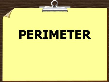PERIMETER Definition Add up all sides of the object 2 5 P = 2 + 2 + 5 + 5 P = 14.