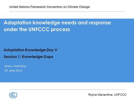 Adaptation knowledge needs and response under the UNFCCC process Adaptation Knowledge Day V Session 1: Knowledge Gaps Bonn, Germany 09 June 2014 Rojina.