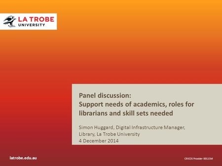 Latrobe.edu.au CRICOS Provider 00115M Panel discussion: Support needs of academics, roles for librarians and skill sets needed Simon Huggard, Digital Infrastructure.
