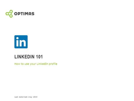 LINKEDIN 101 How to use your LinkedIn profile Last modified July 2015.