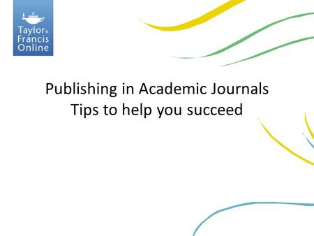 Publishing in Academic Journals Tips to help you succeed.