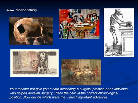  starter activity Your teacher will give you a card describing a surgical practice or an individual who helped develop surgery. Place the card in the.