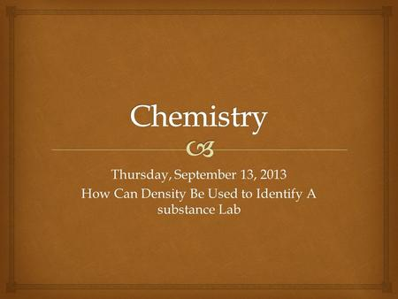 Thursday, September 13, 2013 How Can Density Be Used to Identify A substance Lab.
