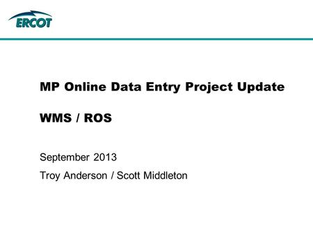 MP Online Data Entry Project Update WMS / ROS September 2013 Troy Anderson / Scott Middleton.