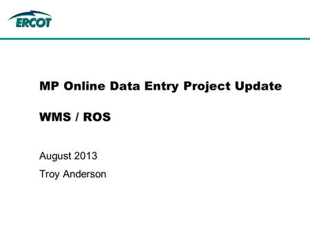 MP Online Data Entry Project Update WMS / ROS August 2013 Troy Anderson.